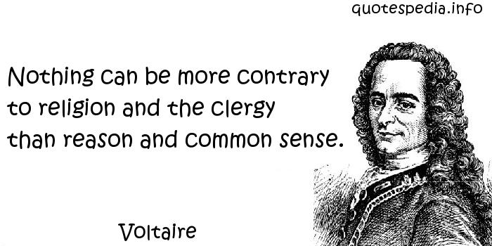 Voltaire - Nothing can be more contrary to religion and the clergy than reason and common sense.