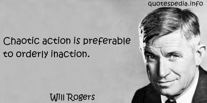 Will Rogers - Chaotic action is preferable to orderly inaction.