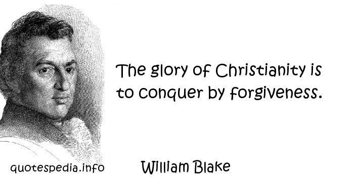 William Blake - The glory of Christianity is to conquer by forgiveness.