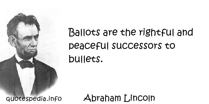 Abraham Lincoln - Ballots are the rightful and peaceful successors to bullets.