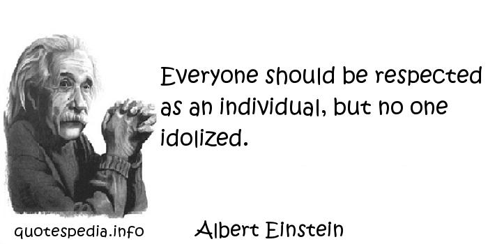 Albert Einstein - Everyone should be respected as an individual, but no one idolized.