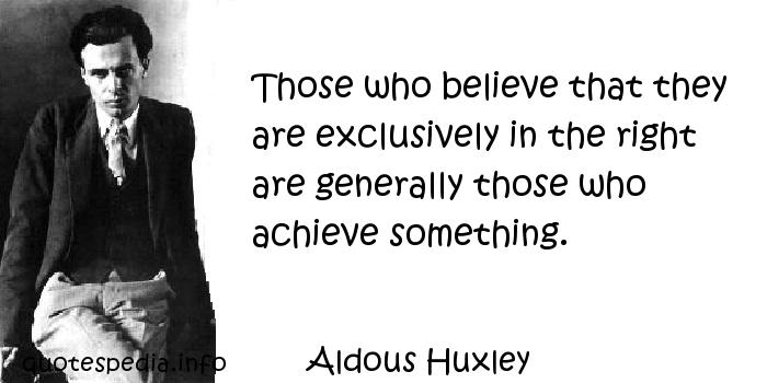 Aldous Huxley - Those who believe that they are exclusively in the right are generally those who achieve something.