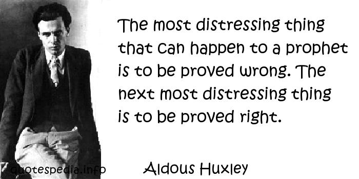 Aldous Huxley - The most distressing thing that can happen to a prophet is to be proved wrong. The next most distressing thing is to be proved right.