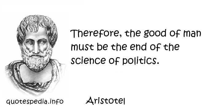 Aristotel - Therefore, the good of man must be the end of the science of politics.