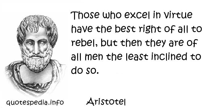 Aristotel - Those who excel in virtue have the best right of all to rebel, but then they are of all men the least inclined to do so.