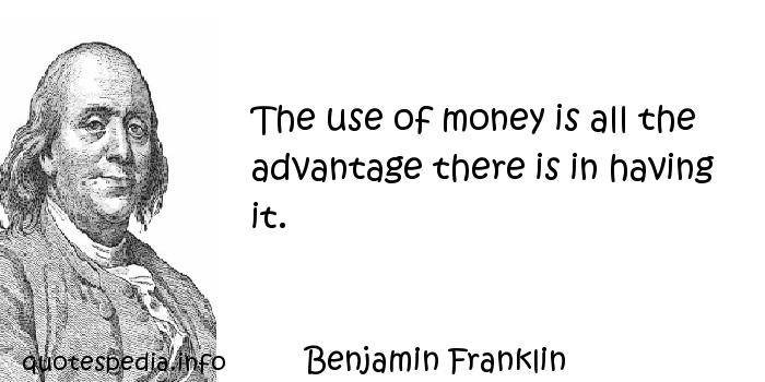 Benjamin Franklin - The use of money is all the advantage there is in having it.