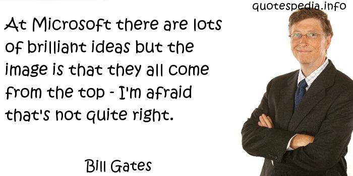 Bill Gates - At Microsoft there are lots of brilliant ideas but the image is that they all come from the top - I'm afraid that's not quite right.