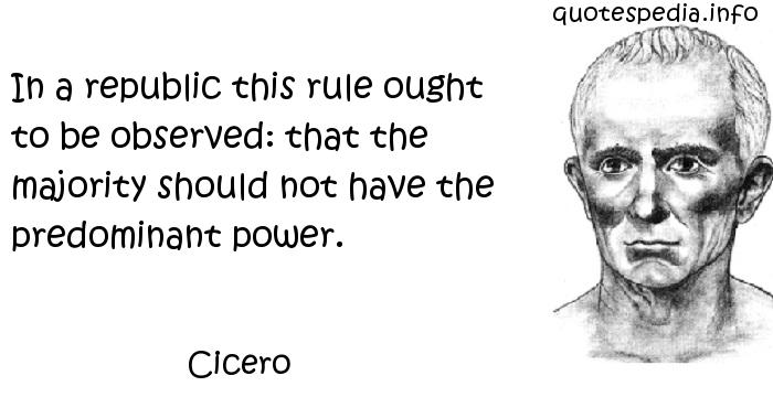 Cicero - In a republic this rule ought to be observed: that the majority should not have the predominant power.