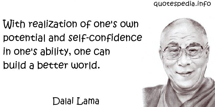Dalai Lama - With realization of one's own potential and self-confidence in one's ability, one can build a better world.