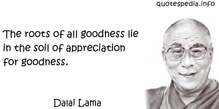 Dalai Lama - The roots of all goodness lie in the soil of appreciation for goodness.