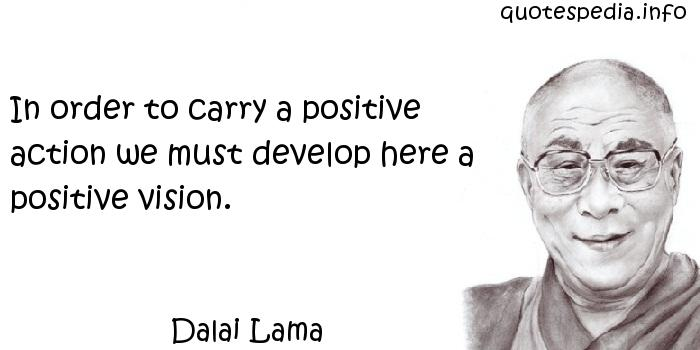 Dalai Lama - In order to carry a positive action we must develop here a positive vision.