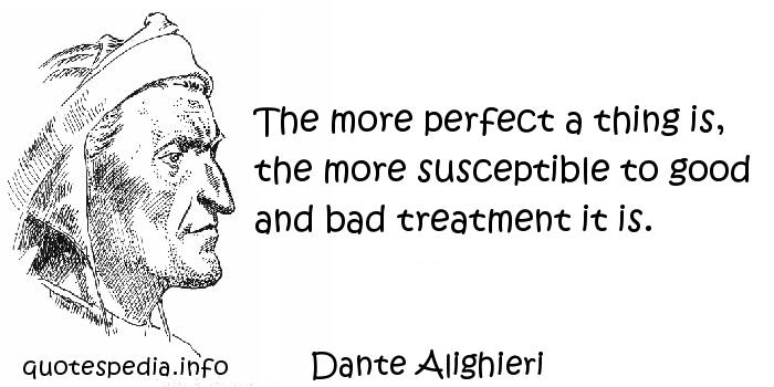 Dante Alighieri - The more perfect a thing is, the more susceptible to good and bad treatment it is.