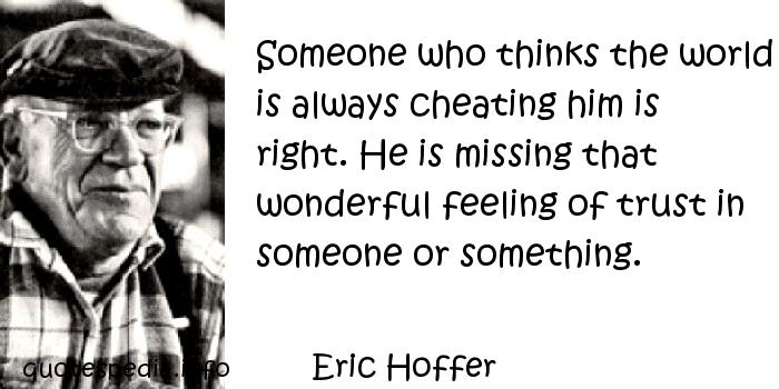 Eric Hoffer - Someone who thinks the world is always cheating him is right. He is missing that wonderful feeling of trust in someone or something.