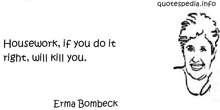 Erma Bombeck - Housework, if you do it right, will kill you.