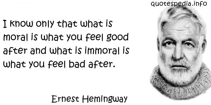 Ernest Hemingway - I know only that what is moral is what you feel good after and what is immoral is what you feel bad after.