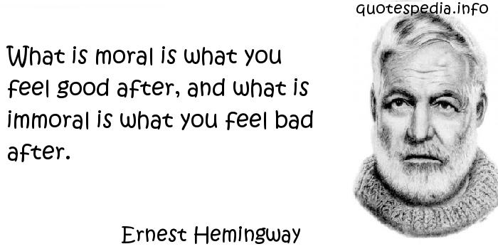 Ernest Hemingway - What is moral is what you feel good after, and what is immoral is what you feel bad after.