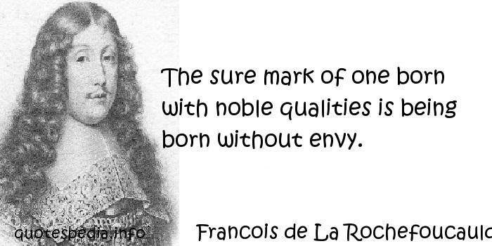 Francois de La Rochefoucauld - The sure mark of one born with noble qualities is being born without envy.
