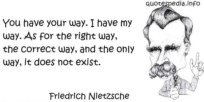 Friedrich Nietzsche - You have your way. I have my way. As for the right way, the correct way, and the only way, it does not exist.