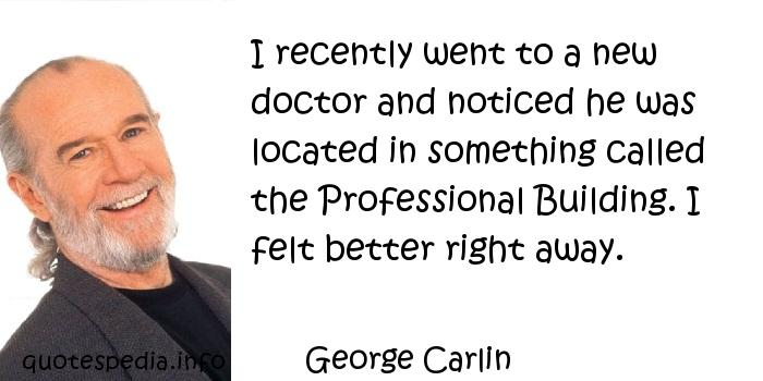 George Carlin - I recently went to a new doctor and noticed he was located in something called the Professional Building. I felt better right away.