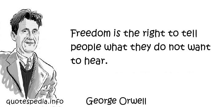 George Orwell - Freedom is the right to tell people what they do not want to hear.