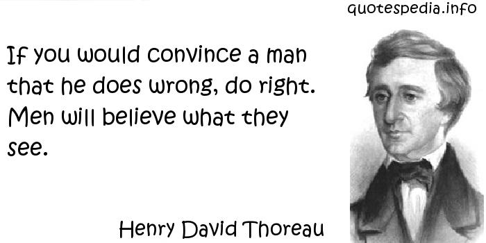 Henry David Thoreau - If you would convince a man that he does wrong, do right. Men will believe what they see.