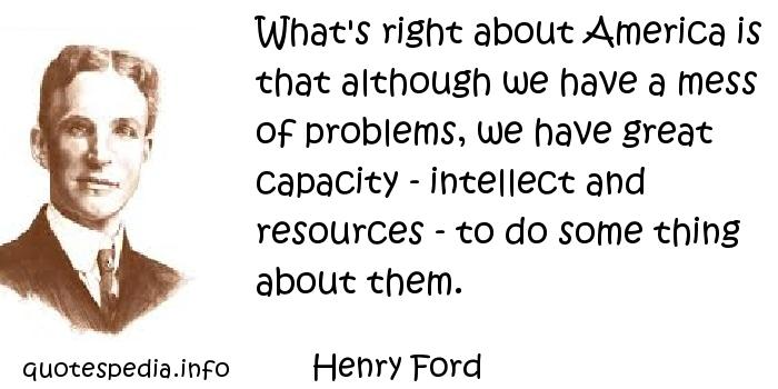 Henry Ford - What's right about America is that although we have a mess of problems, we have great capacity - intellect and resources - to do some thing about them.