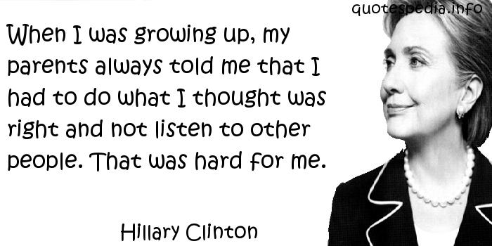 Hillary Clinton - When I was growing up, my parents always told me that I had to do what I thought was right and not listen to other people. That was hard for me.