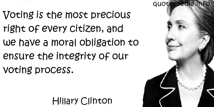 Hillary Clinton - Voting is the most precious right of every citizen, and we have a moral obligation to ensure the integrity of our voting process.