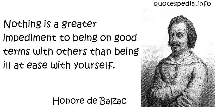 Honore de Balzac - Nothing is a greater impediment to being on good terms with others than being ill at ease with yourself.