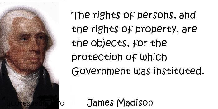 James Madison - The rights of persons, and the rights of property, are the objects, for the protection of which Government was instituted.