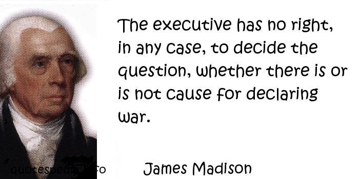 James Madison - The executive has no right, in any case, to decide the question, whether there is or is not cause for declaring war.