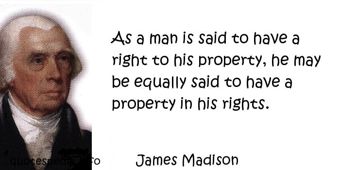 James Madison - As a man is said to have a right to his property, he may be equally said to have a property in his rights.