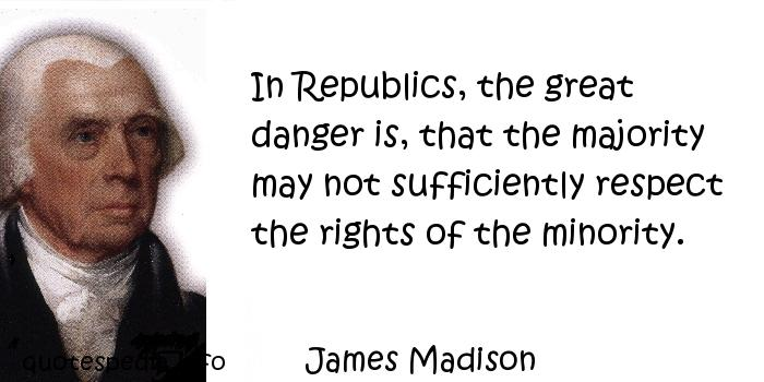 James Madison - In Republics, the great danger is, that the majority may not sufficiently respect the rights of the minority.