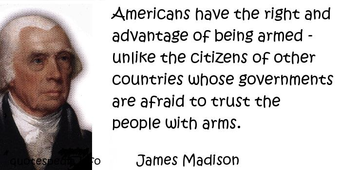 James Madison - Americans have the right and advantage of being armed - unlike the citizens of other countries whose governments are afraid to trust the people with arms.
