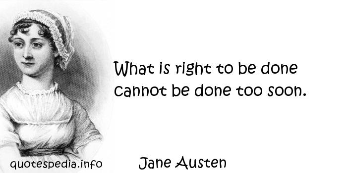 Jane Austen - What is right to be done cannot be done too soon.
