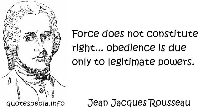Jean Jacques Rousseau - Force does not constitute right... obedience is due only to legitimate powers.