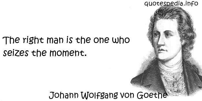 Johann Wolfgang von Goethe - The right man is the one who seizes the moment.