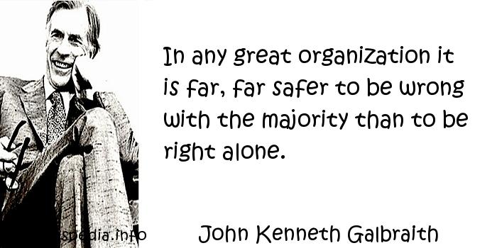 John Kenneth Galbraith - In any great organization it is far, far safer to be wrong with the majority than to be right alone.