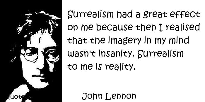 John Lennon - Surrealism had a great effect on me because then I realised that the imagery in my mind wasn't insanity. Surrealism to me is reality.