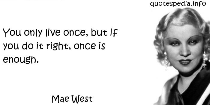 Mae West - You only live once, but if you do it right, once is enough.
