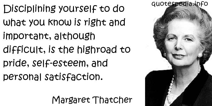 Margaret Thatcher - Disciplining yourself to do what you know is right and important, although difficult, is the highroad to pride, self-esteem, and personal satisfaction.