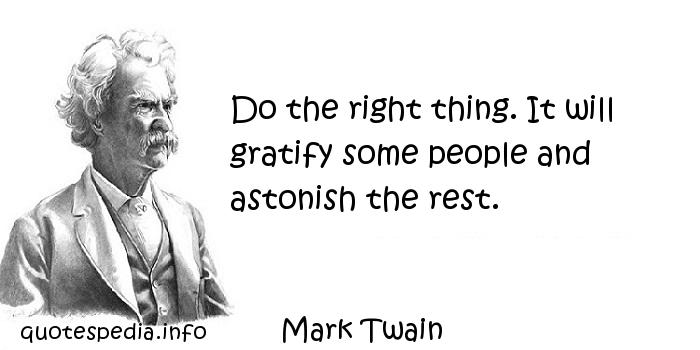 Mark Twain - Do the right thing. It will gratify some people and astonish the rest.