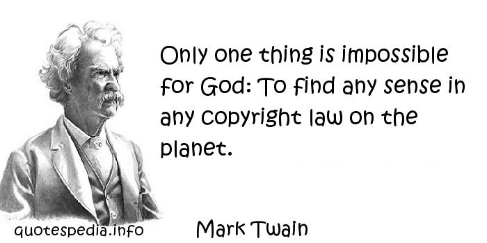 Mark Twain - Only one thing is impossible for God: To find any sense in any copyright law on the planet.