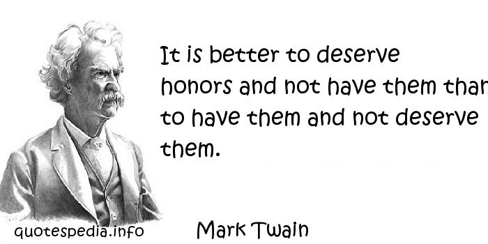 Mark Twain - It is better to deserve honors and not have them than to have them and not deserve them.