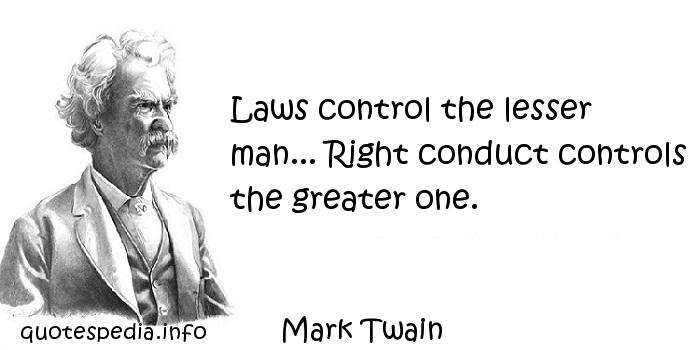 Mark Twain - Laws control the lesser man... Right conduct controls the greater one.