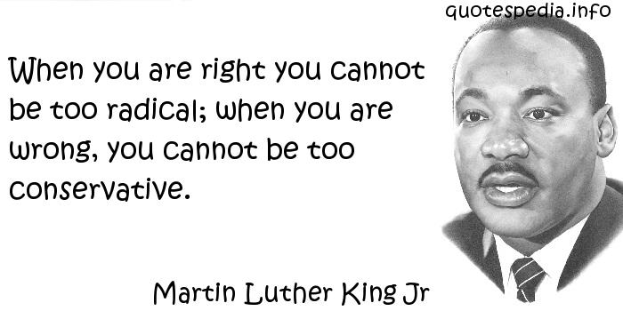 Martin Luther King Jr - When you are right you cannot be too radical; when you are wrong, you cannot be too conservative.