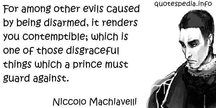 Niccolo Machiavelli - For among other evils caused by being disarmed, it renders you contemptible; which is one of those disgraceful things which a prince must guard against.