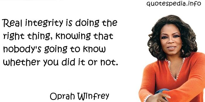 Oprah Winfrey - Real integrity is doing the right thing, knowing that nobody's going to know whether you did it or not.