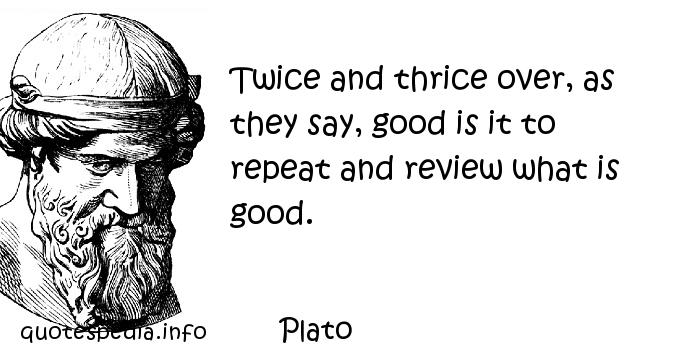 Plato - Twice and thrice over, as they say, good is it to repeat and review what is good.