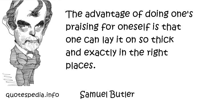Samuel Butler - The advantage of doing one's praising for oneself is that one can lay it on so thick and exactly in the right places.